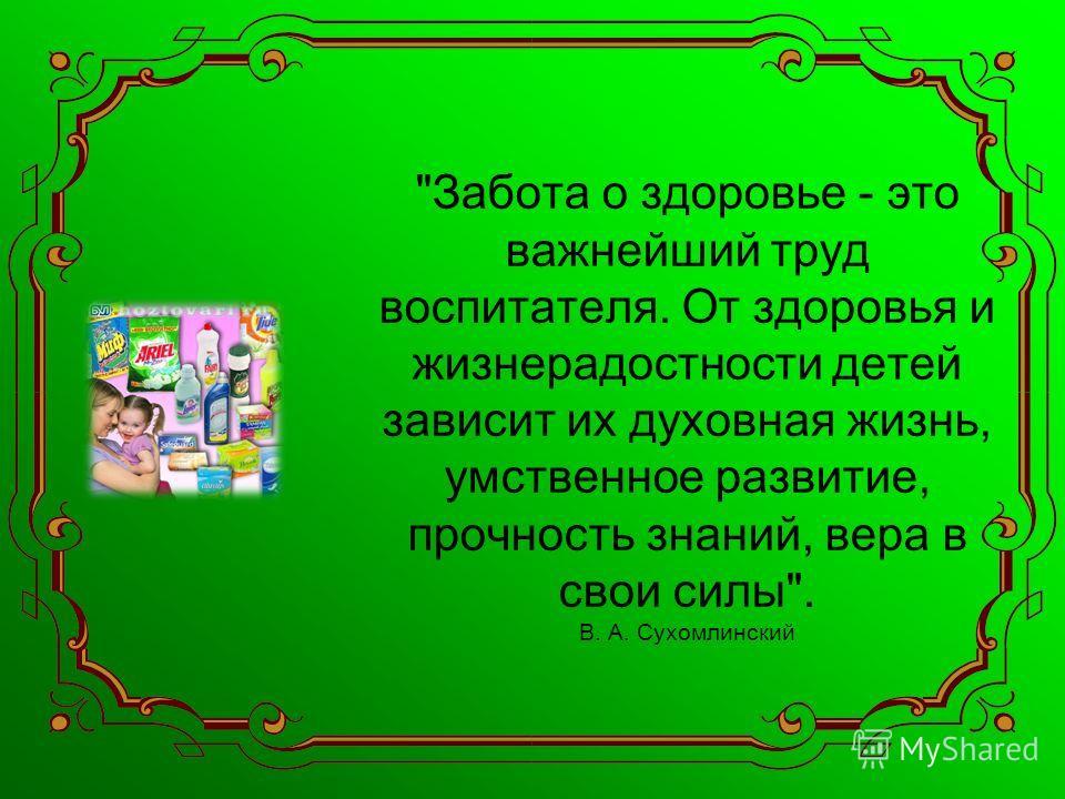 Забота о здоровье - это важнейший труд воспитателя. От здоровья и жизнерадостности детей зависит их духовная жизнь, умственное развитие, прочность знаний, вера в свои силы. В. А. Сухомлинский