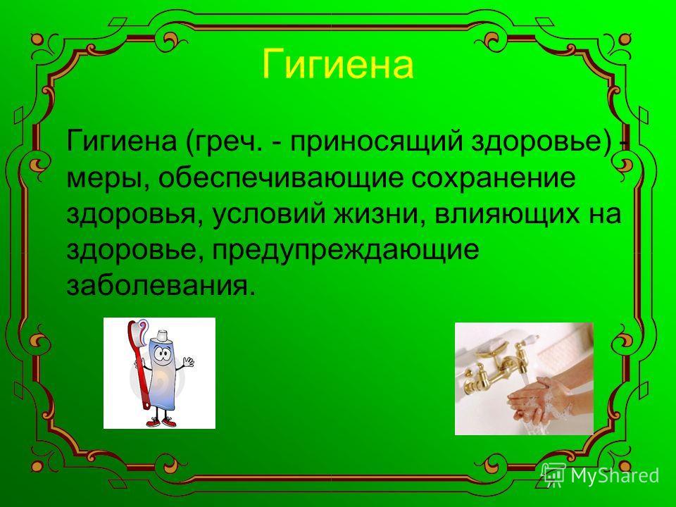 Гигиена Гигиена (греч. - приносящий здоровье) - меры, обеспечивающие сохранение здоровья, условий жизни, влияющих на здоровье, предупреждающие заболевания.
