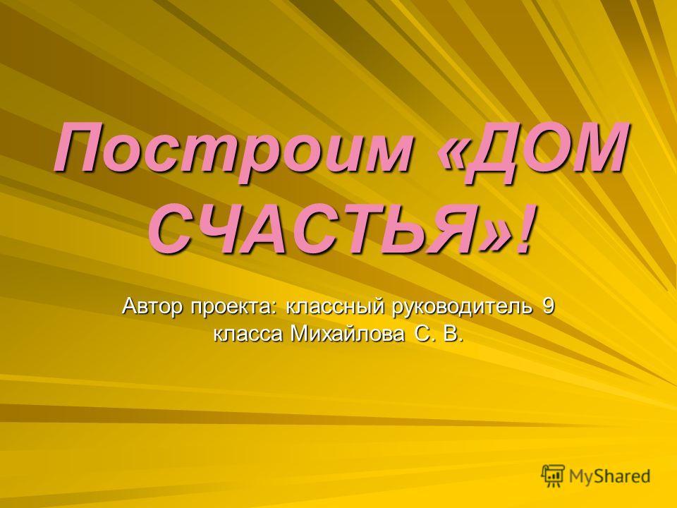 Построим «ДОМ СЧАСТЬЯ»! Автор проекта: классный руководитель 9 класса Михайлова С. В.