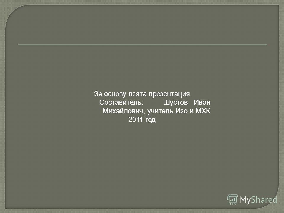 За основу взята презентация Составитель: Шустов Иван Михайлович, учитель Изо и МХК 2011 год