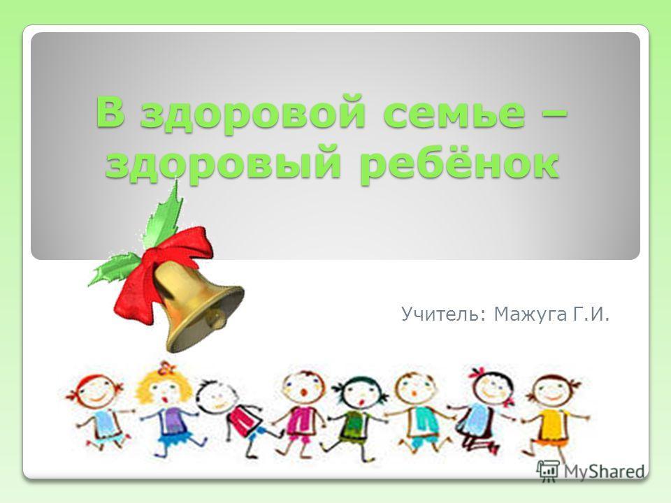 В здоровой семье – здоровый ребёнок Учитель: Мажуга Г.И.