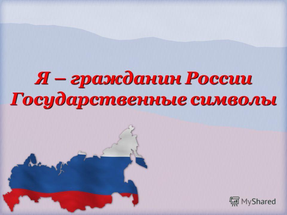 Я – гражданин России Государственные символы