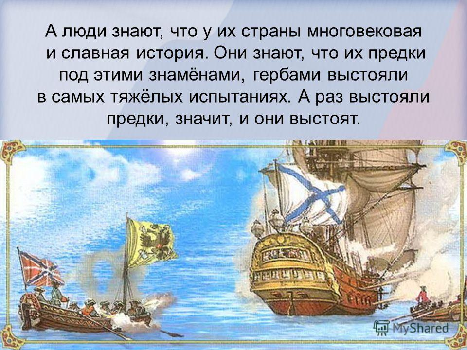 А люди знают, что у их страны многовековая и славная история. Они знают, что их предки под этими знамёнами, гербами выстояли в самых тяжёлых испытаниях. А раз выстояли предки, значит, и они выстоят.