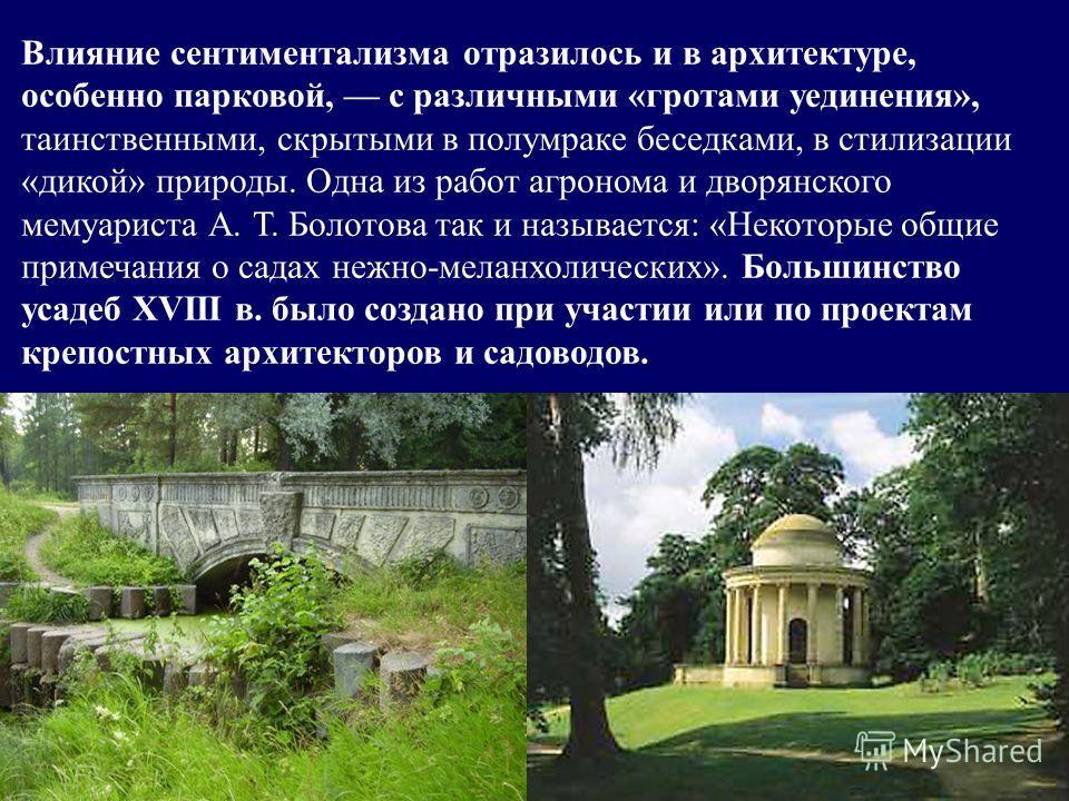 Влияние сентиментализма отразилось и в архитектуре, особенно парковой, с различными «гротами уединения», таинственными, скрытыми в полумраке беседками, в стилизации «дикой» природы. Одна из работ агронома и дворянского мемуариста А. Т. Болотова так и
