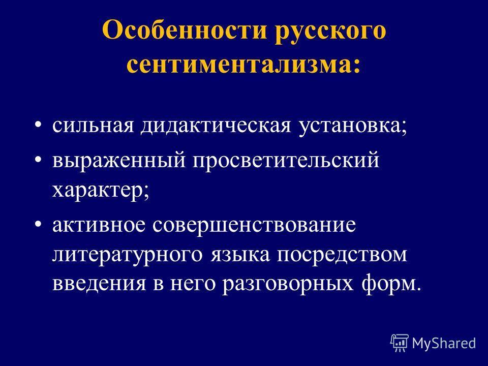 Особенности русского сентиментализма: сильная дидактическая установка; выраженный просветительский характер; активное совершенствование литературного языка посредством введения в него разговорных форм.