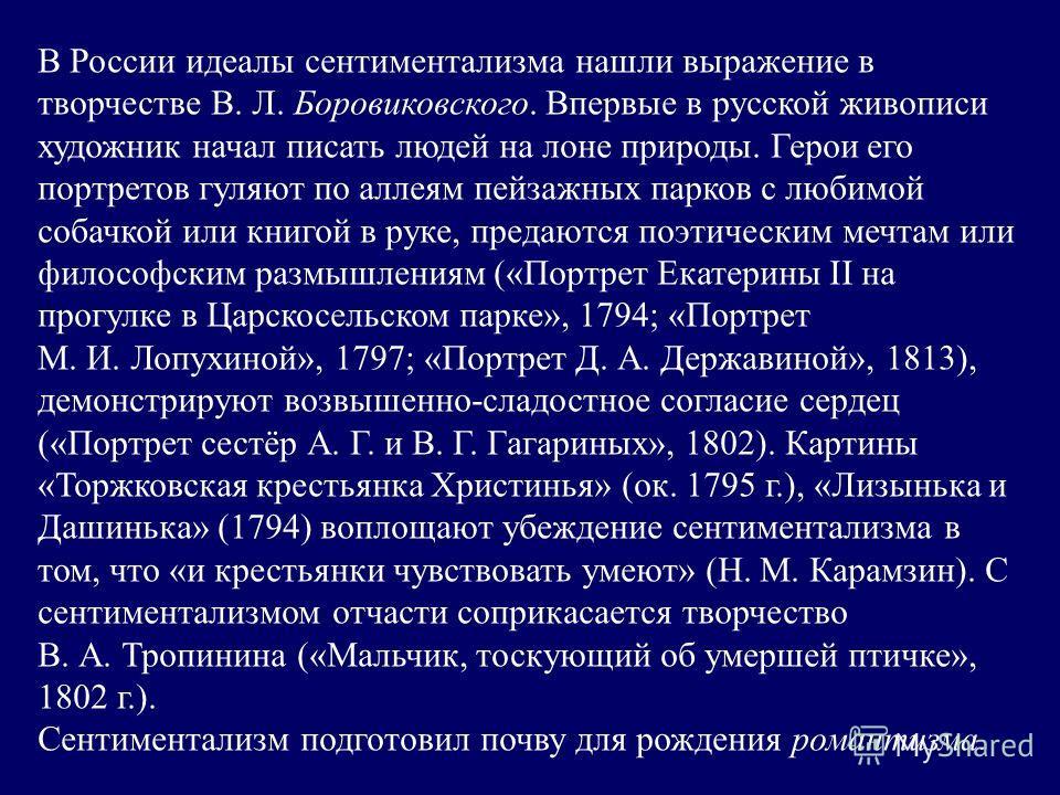 В России идеалы сентиментализма нашли выражение в творчестве В. Л. Боровиковского. Впервые в русской живописи художник начал писать людей на лоне природы. Герои его портретов гуляют по аллеям пейзажных парков с любимой собачкой или книгой в руке, пре