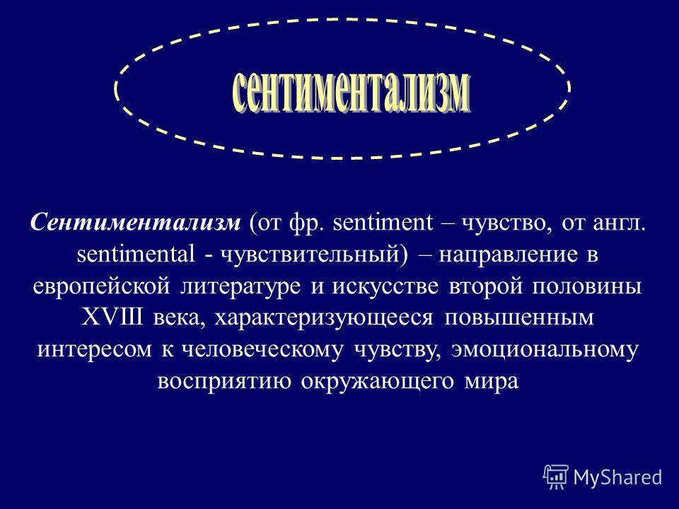 Сентиментализм (от фр. sentiment – чувство, от англ. sentimental - чувствительный) – направление в европейской литературе и искусстве второй половины XVIII века, характеризующееся повышенным интересом к человеческому чувству, эмоциональному восприяти