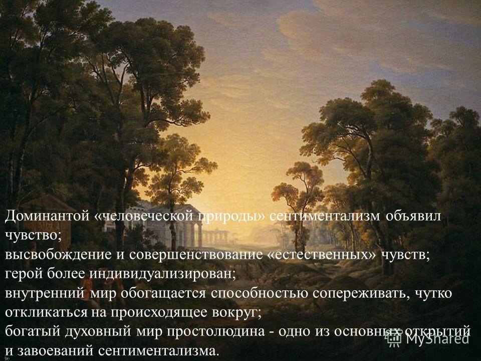 Доминантой «человеческой природы» сентиментализм объявил чувство; высвобождение и совершенствование «естественных» чувств; герой более индивидуализирован; внутренний мир обогащается способностью сопереживать, чутко откликаться на происходящее вокруг;