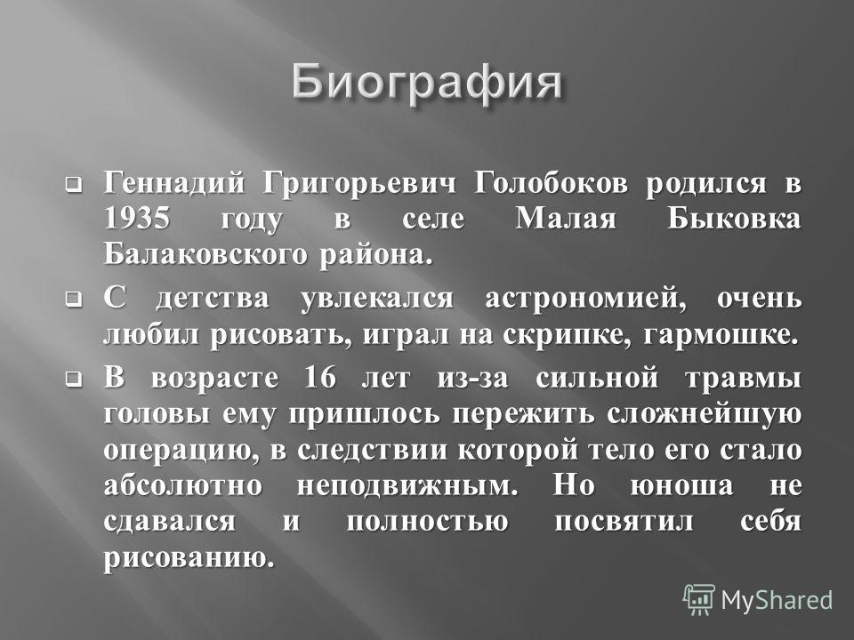 Геннадий Григорьевич Голобоков родился в 1935 году в селе Малая Быковка Балаковского района. Геннадий Григорьевич Голобоков родился в 1935 году в селе Малая Быковка Балаковского района. С детства увлекался астрономией, очень любил рисовать, играл на