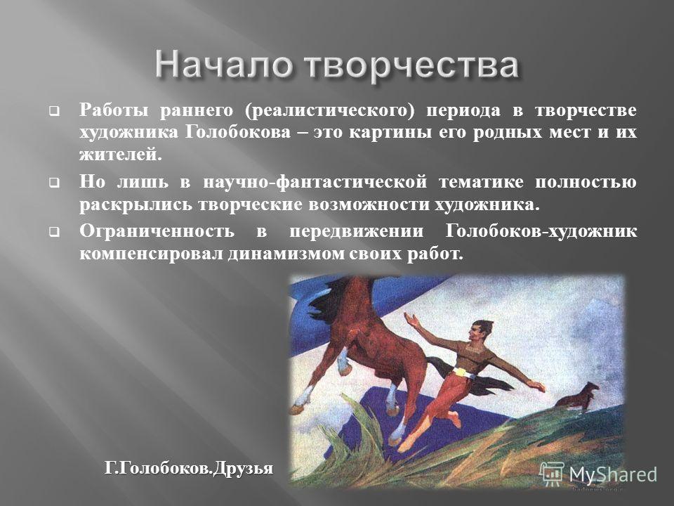 Работы раннего ( реалистического ) периода в творчестве художника Голобокова – это картины его родных мест и их жителей. Но лишь в научно - фантастической тематике полностью раскрылись творческие возможности художника. Ограниченность в передвижении Г