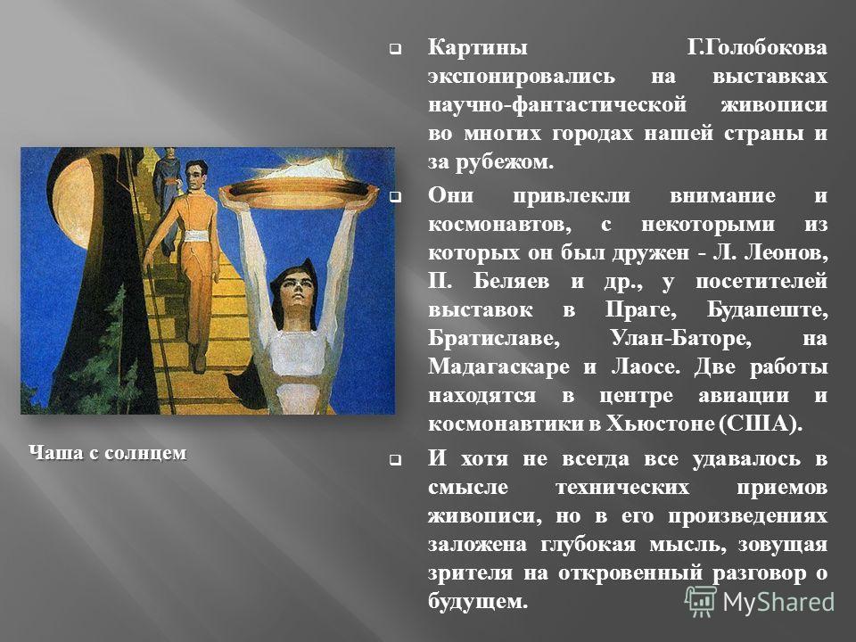 Картины Г. Голобокова экспонировались на выставках научно - фантастической живописи во многих городах нашей страны и за рубежом. Они привлекли внимание и космонавтов, с некоторыми из которых он был дружен - Л. Леонов, П. Беляев и др., у посетителей в