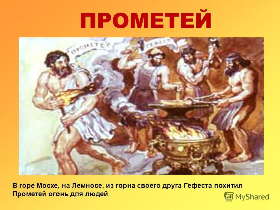 ПРОМЕТЕЙ В горе Мосхе, на Лемносе, из горна своего друга Гефеста похитил Прометей огонь для людей.