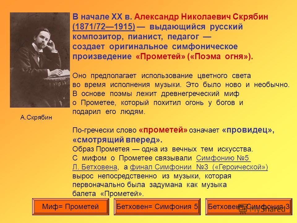 А.Скрябин В начале XX в. Александр Николаевич Скрябин (1871/721915) выдающийся русский композитор, пианист, педагог создает оригинальное симфоническое произведение «Прометей» («Поэма огня»). Оно предполагает использование цветного света во время испо