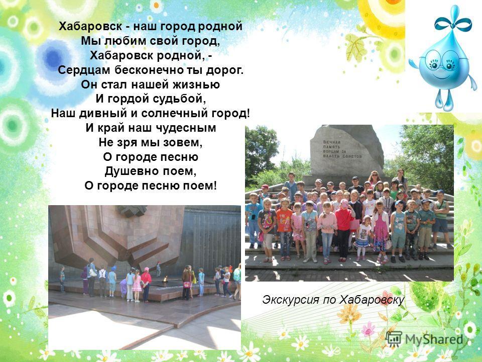Хабаровск - наш город родной Мы любим свой город, Хабаровск родной, - Сердцам бесконечно ты дорог. Он стал нашей жизнью И гордой судьбой, Наш дивный и солнечный город! И край наш чудесным Не зря мы зовем, О городе песню Душевно поем, О городе песню п
