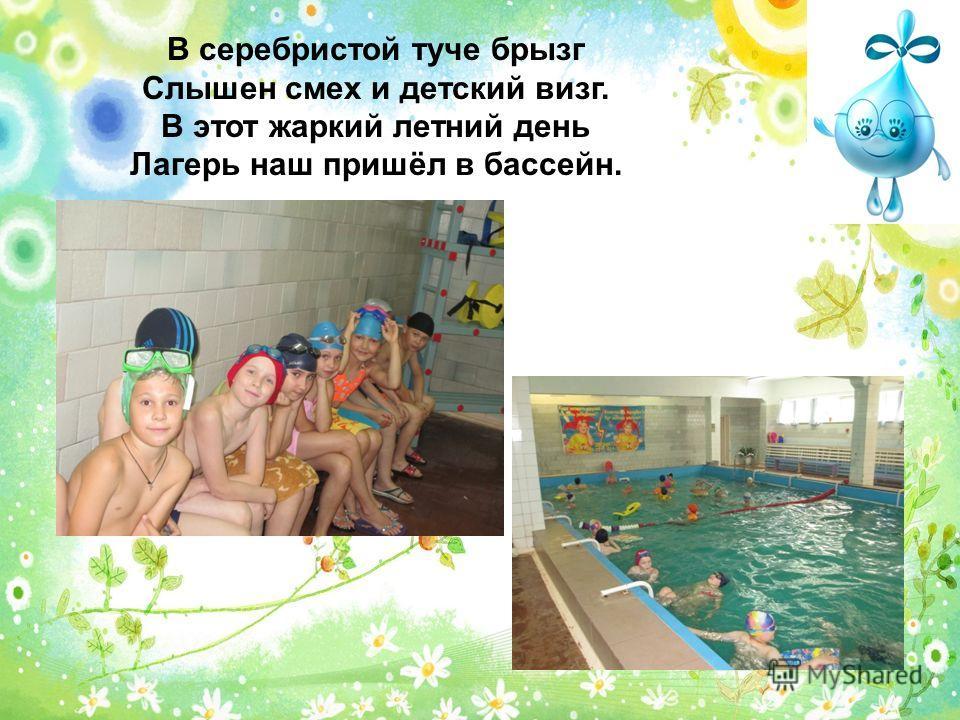 В серебристой туче брызг Слышен смех и детский визг. В этот жаркий летний день Лагерь наш пришёл в бассейн.