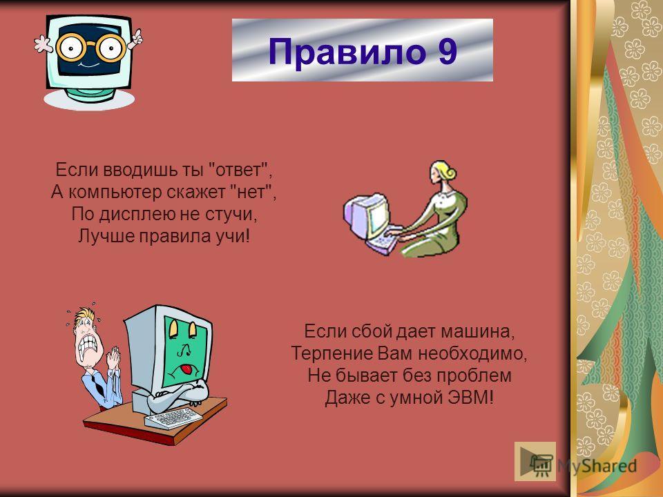 Правило 9 Если вводишь ты ответ, А компьютер скажет нет, По дисплею не стучи, Лучше правила учи! Если сбой дает машина, Терпение Вам необходимо, Не бывает без проблем Даже с умной ЭВМ!