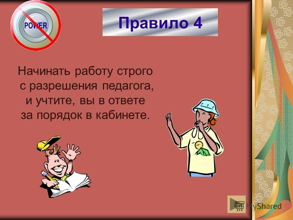 Правило 4 Начинать работу строго с разрешения педагога, и учтите, вы в ответе за порядок в кабинете.