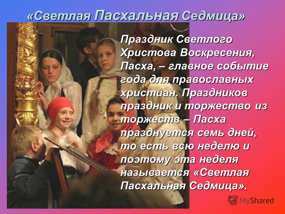 Праздник Светлого Христова Воскресения, Пасха, – главное событие года для православных христиан. Праздников праздник и торжество из торжеств – Пасха празднуется семь дней, то есть всю неделю и поэтому эта неделя называется «Светлая Пасхальная Седмица