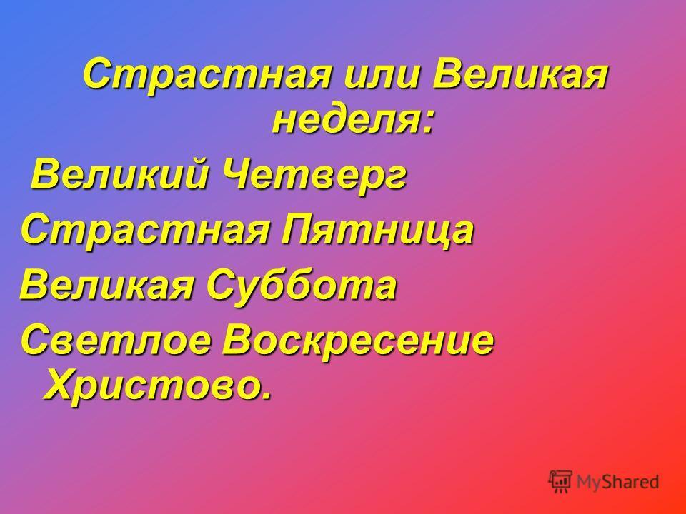 Страстная или Великая неделя: Страстная или Великая неделя: Великий Четверг Великий Четверг Страстная Пятница Великая Суббота Светлое Воскресение Христово.