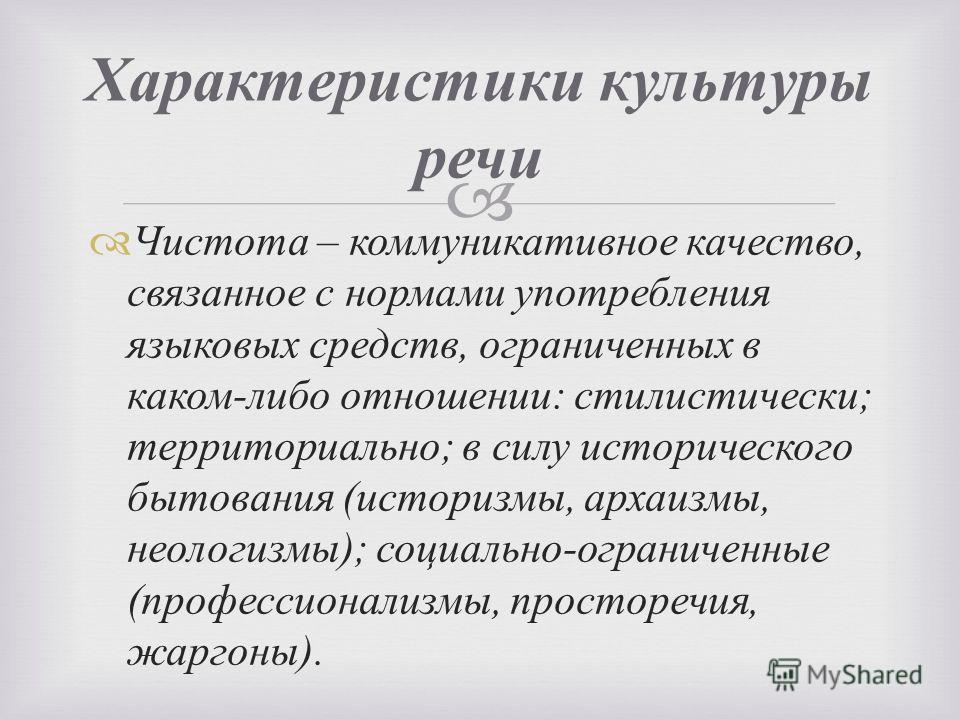 Чистота – коммуникативное качество, связанное с нормами употребления языковых средств, ограниченных в каком - либо отношении : стилистически ; территориально ; в силу исторического бытования ( историзмы, архаизмы, неологизмы ); социально - ограниченн