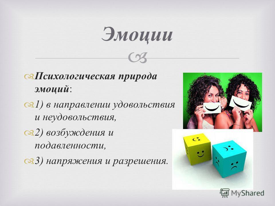 Психологическая природа эмоций : 1) в направлении удовольствия и неудовольствия, 2) возбуждения и подавленности, 3) напряжения и разрешения. Эмоции