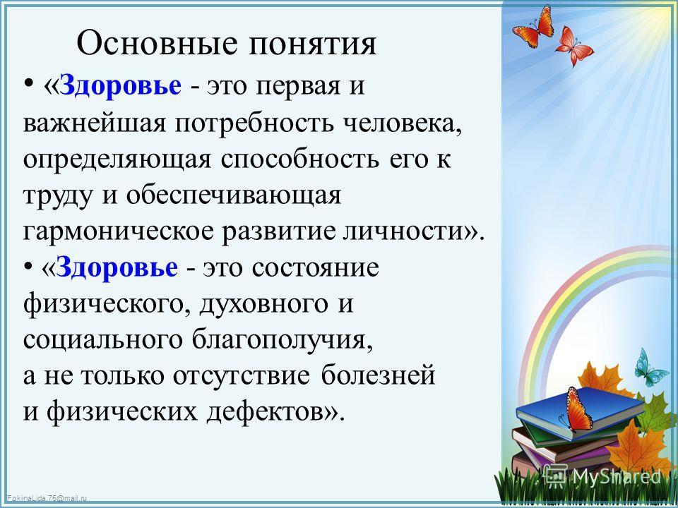 FokinaLida.75@mail.ru Основные понятия « Здоровье - это первая и важнейшая потребность человека, определяющая способность его к труду и обеспечивающая гармоническое развитие личности». «Здоровье - это состояние физического, духовного и социального бл