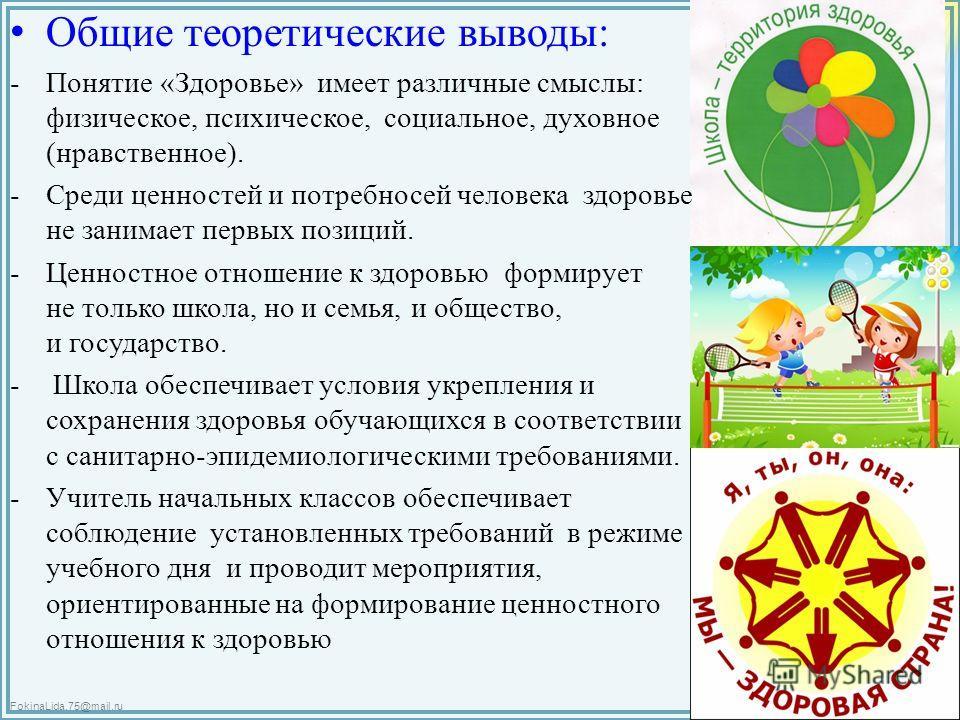 FokinaLida.75@mail.ru Общие теоретические выводы: -Понятие «Здоровье» имеет различные смыслы: физическое, психическое, социальное, духовное (нравственное). -Среди ценностей и потребносей человека здоровье не занимает первых позиций. -Ценностное отнош
