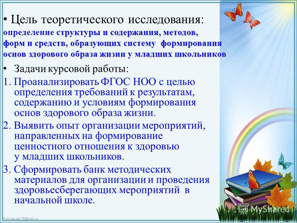 FokinaLida.75@mail.ru структуры и содержания, методов, форм и средств, образующих систему формирования основ здорового образа жизни у младших школьников Цель теоретического исследования: определение структуры и содержания, методов, форм и средств, об