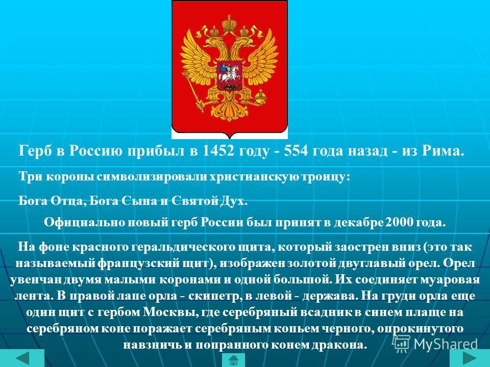 Герб в Россию прибыл в 1452 году - 554 года назад - из Рима. Три короны символизировали христианскую троицу: Бога Отца, Бога Сына и Святой Дух. Официально новый герб России был принят в декабре 2000 года. На фоне красного геральдического щита, которы