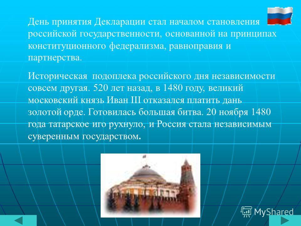 День принятия Декларации стал началом становления российской государственности, основанной на принципах конституционного федерализма, равноправия и партнерства. Историческая подоплека российского дня независимости совсем другая. 520 лет назад, в 1480