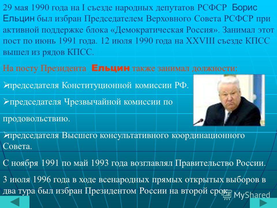 29 мая 1990 года на I съезде народных депутатов РСФСР Борис Ельцин был избран Председателем Верховного Совета РСФСР при активной поддержке блока «Демократическая Россия». Занимал этот пост по июнь 1991 года. 12 июля 1990 года на XXVIII съезде КПСС вы