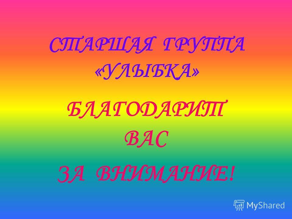 СТАРШАЯ ГРУППА «УЛЫБКА» БЛАГОДАРИТ ВАС ЗА ВНИМАНИЕ!