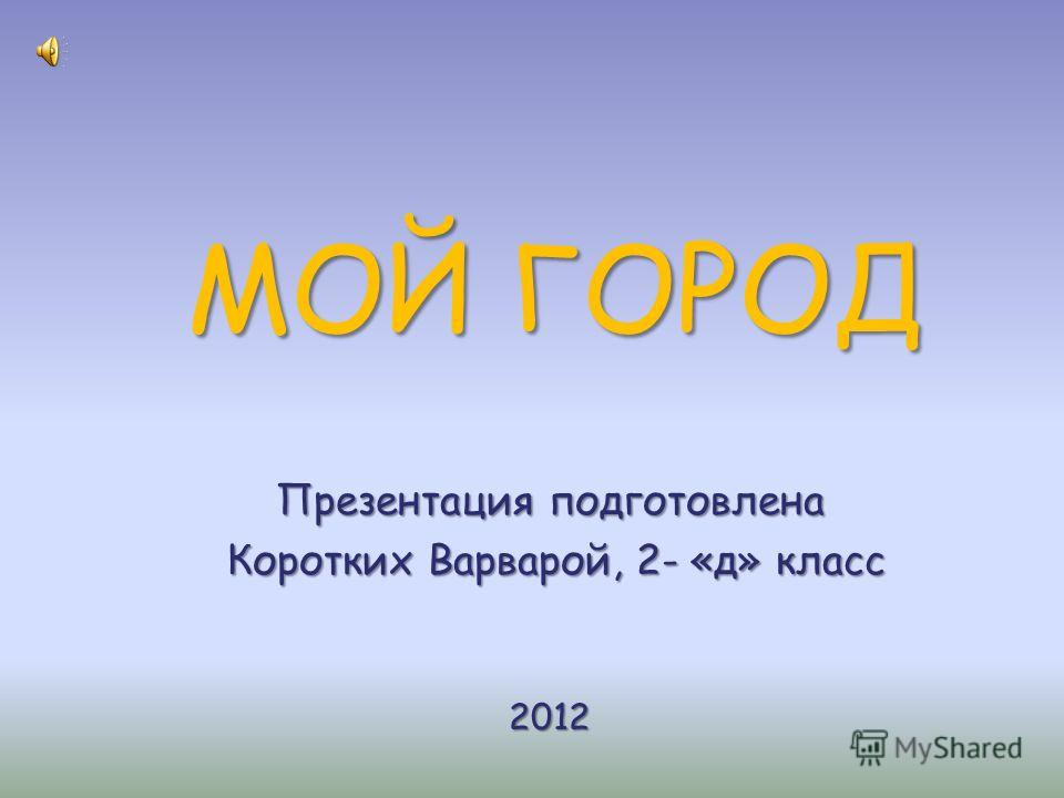 МОЙ ГОРОД Презентация подготовлена Коротких Варварой, 2- «д» класс Коротких Варварой, 2- «д» класс 2012