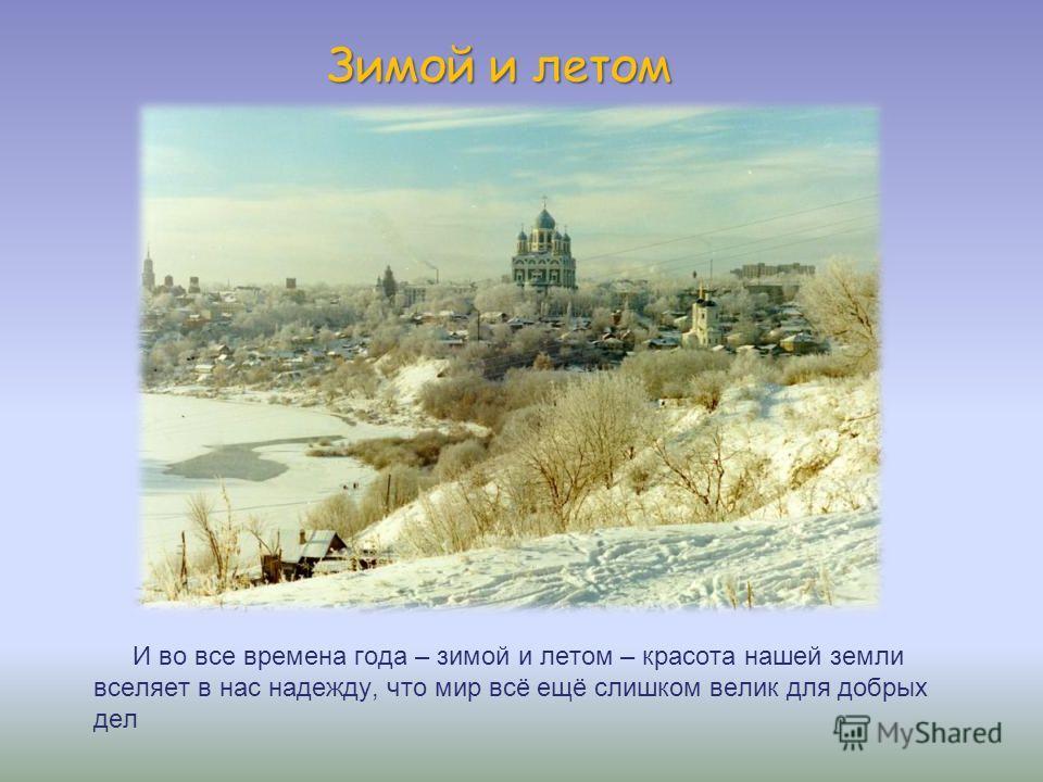 Зимой и летом И во все времена года – зимой и летом – красота нашей земли вселяет в нас надежду, что мир всё ещё слишком велик для добрых дел