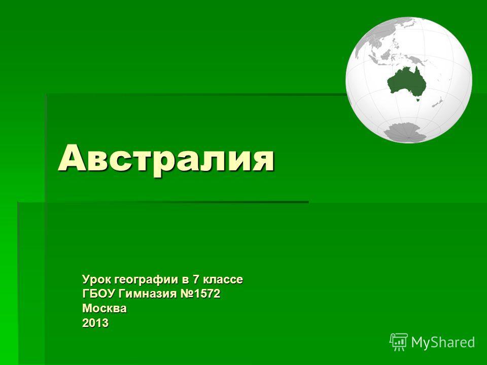 Австралия Урок географии в 7 классе ГБОУ Гимназия 1572 Москва 2013