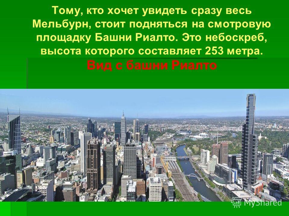 Тому, кто хочет увидеть сразу весь Мельбурн, стоит подняться на смотровую площадку Башни Риалто. Это небоскреб, высота которого составляет 253 метра. Вид с башни Риалто