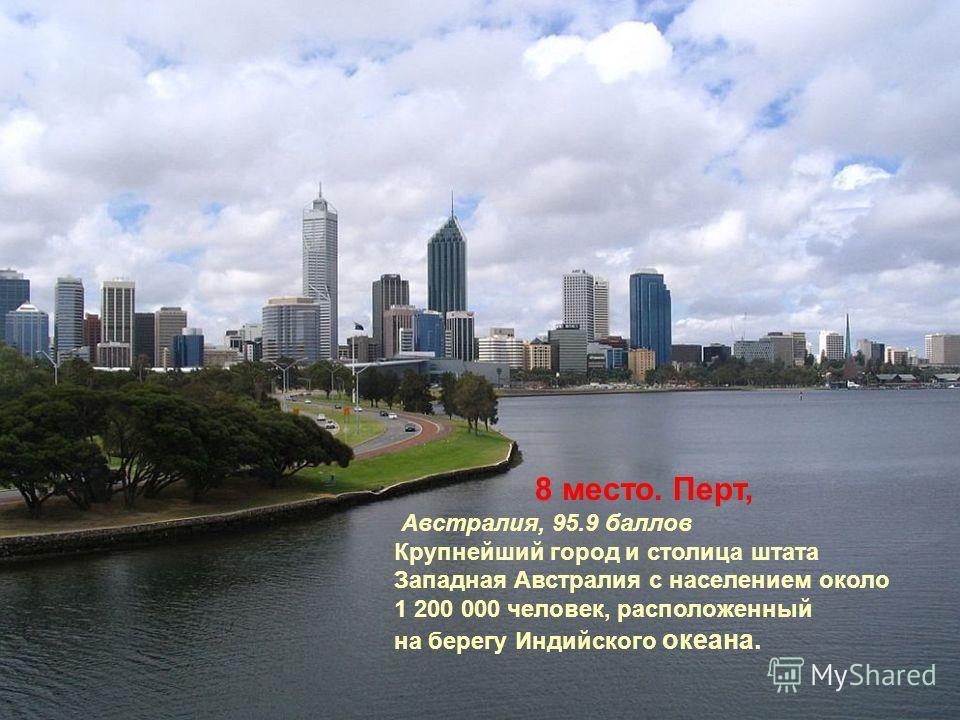 8 место. Перт, Австралия, 95.9 баллов Крупнейший город и столица штата Западная Австралия с населением около 1 200 000 человек, расположенный на берегу Индийского океана.