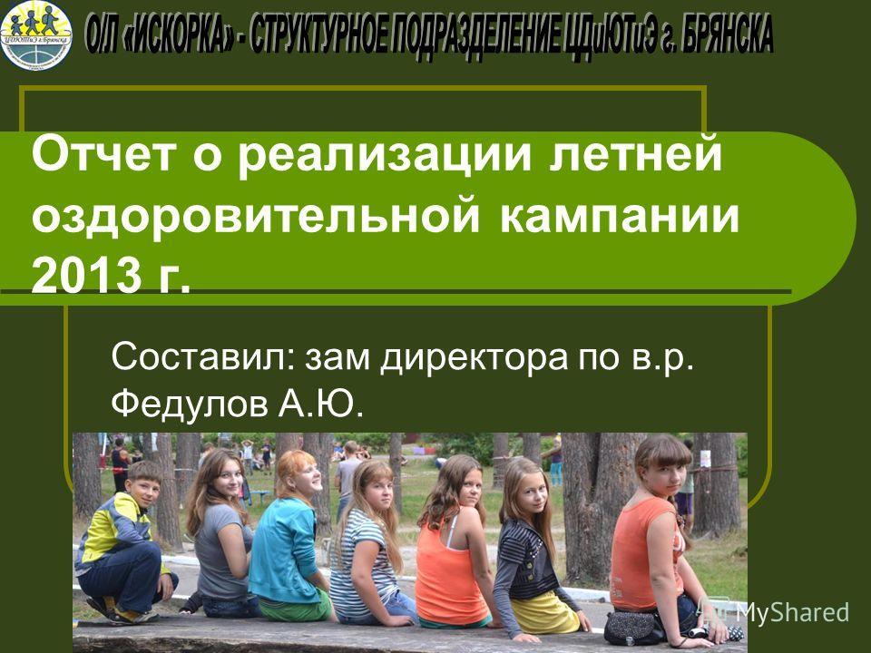 Отчет о реализации летней оздоровительной кампании 2013 г. Составил: зам директора по в.р. Федулов А.Ю.