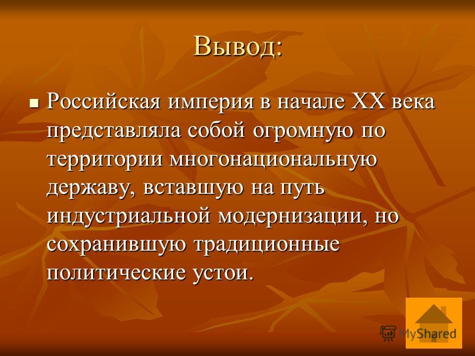 Вывод: Российская империя в начале XX века представляла собой огромную по территории многонациональную державу, вставшую на путь индустриальной модернизации, но сохранившую традиционные политические устои. Российская империя в начале XX века представ