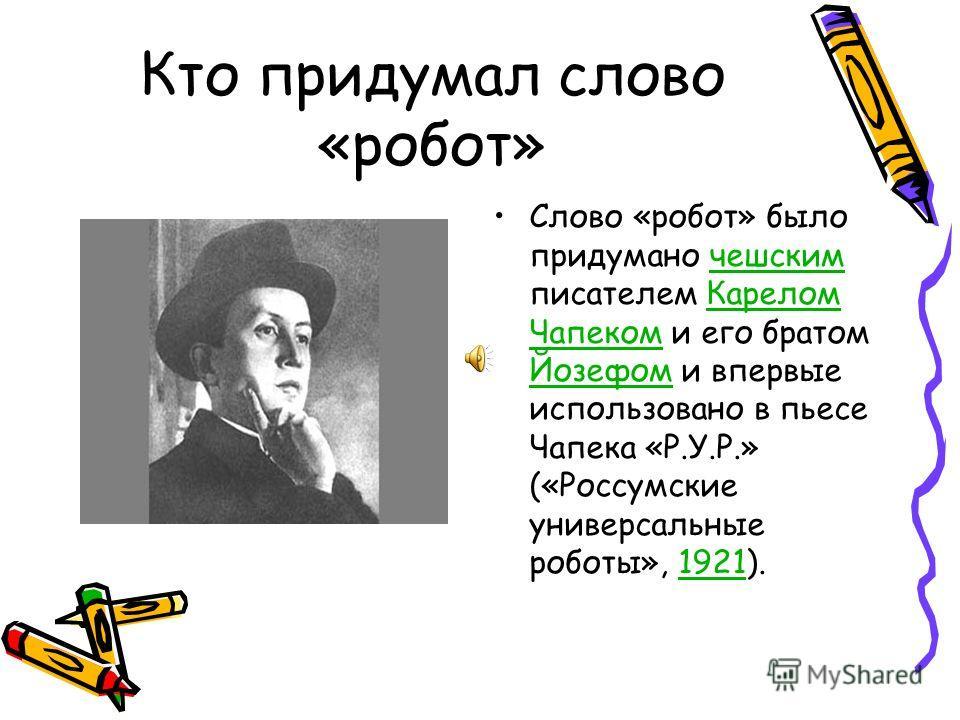 Кто придумал слово «робот» Слово «робот» было придумано чешским писателем Карелом Чапеком и его братом Йозефом и впервые использовано в пьесе Чапека «Р.У.Р.» («Россумские универсальные роботы», 1921).чешским Карелом Чапеком Йозефом 1921