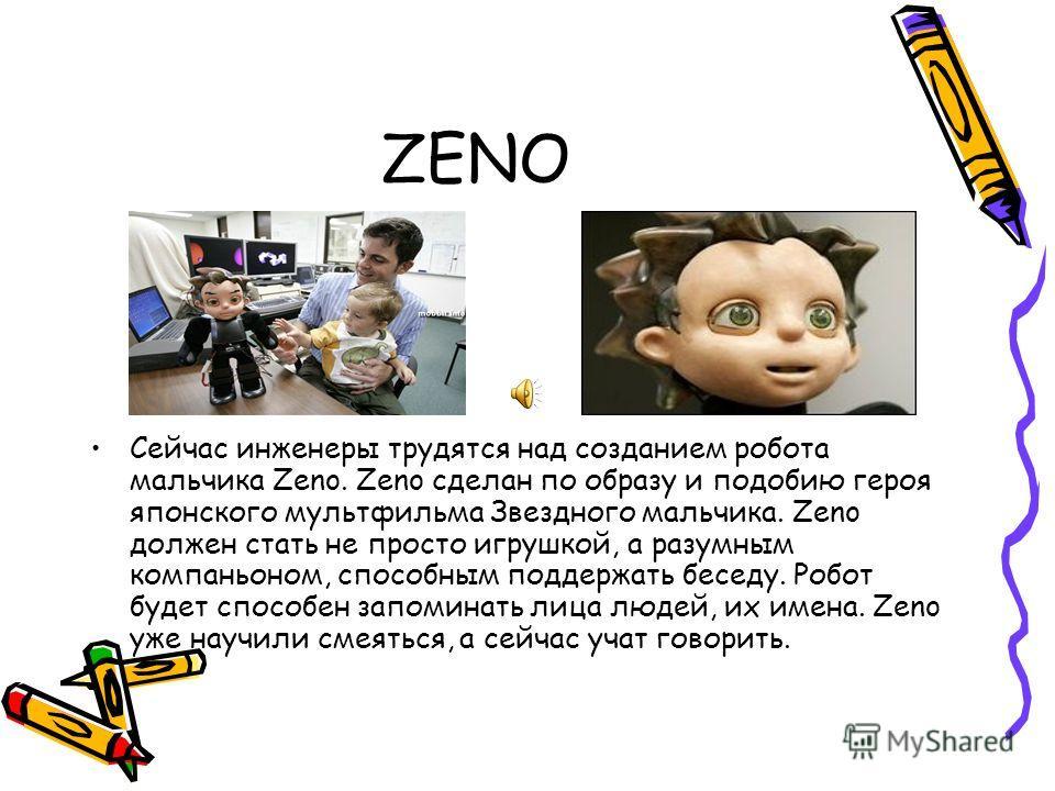 ZENO Сейчас инженеры трудятся над созданием робота мальчика Zeno. Zeno сделан по образу и подобию героя японского мультфильма Звездного мальчика. Zeno должен стать не просто игрушкой, а разумным компаньоном, способным поддержать беседу. Робот будет с