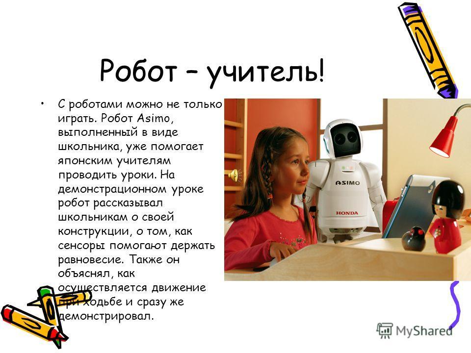 Робот – учитель! С роботами можно не только играть. Робот Asimo, выполненный в виде школьника, уже помогает японским учителям проводить уроки. На демонстрационном уроке робот рассказывал школьникам о своей конструкции, о том, как сенсоры помогают дер