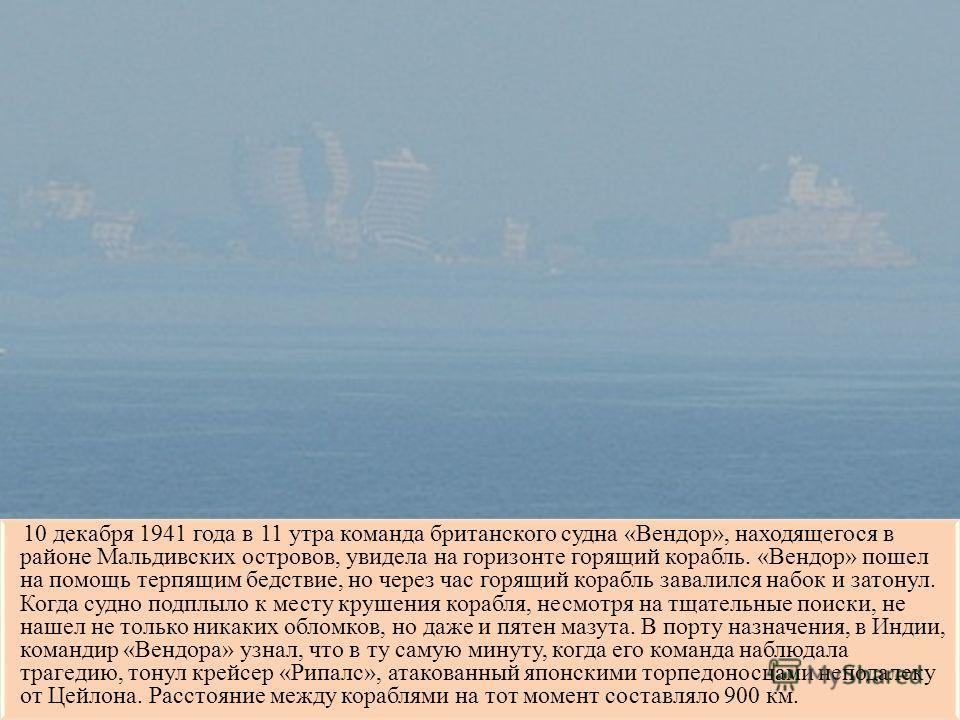 10 декабря 1941 года в 11 утра команда британского судна «Вендор», находящегося в районе Мальдивских островов, увидела на горизонте горящий корабль. «Вендор» пошел на помощь терпящим бедствие, но через час горящий корабль завалился набок и затонул. К