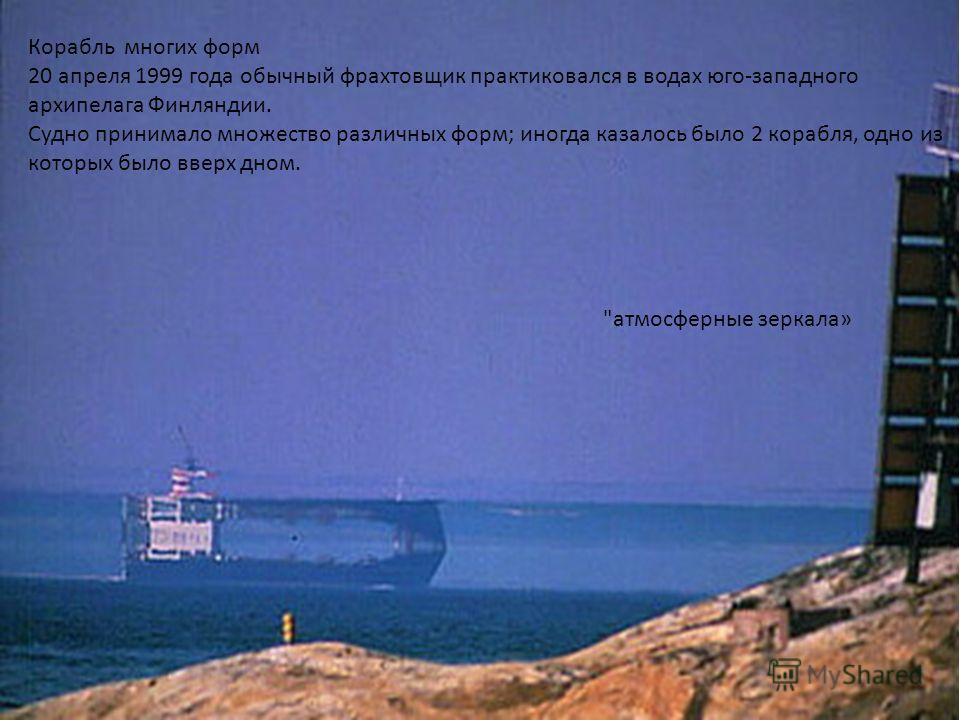 Корабль многих форм 20 апреля 1999 года обычный фрахтовщик практиковался в водах юго-западного архипелага Финляндии. Судно принимало множество различных форм; иногда казалось было 2 корабля, одно из которых было вверх дном. атмосферные зеркала»