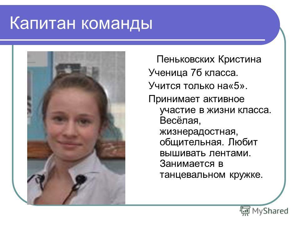 Капитан команды Пеньковских Кристина Ученица 7 б класса. Учится только на«5». Принимает активное участие в жизни класса. Весёлая, жизнерадостная, общительная. Любит вышивать лентами. Занимается в танцевальном кружке.