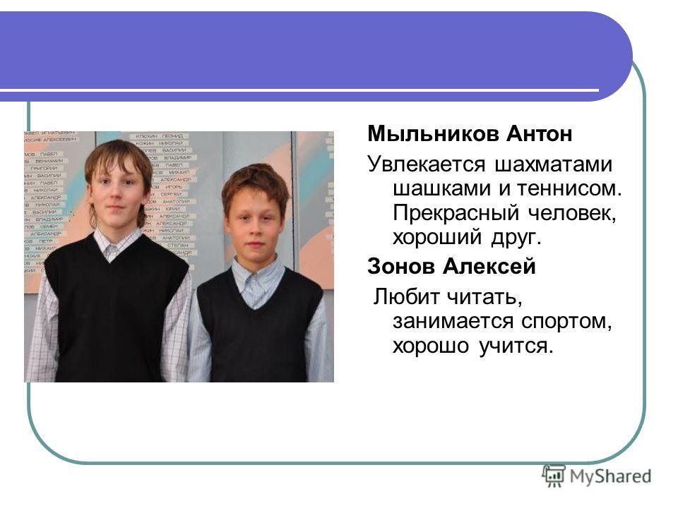 Мыльников Антон Увлекается шахматами шашками и теннисом. Прекрасный человек, хороший друг. Зонов Алексей Любит читать, занимается спортом, хорошо учится.