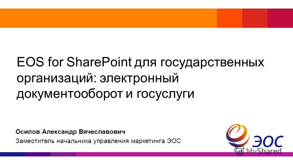 EOS for SharePoint для государственных организаций: электронный документооборот и госуслуги Осипов Александр Вячеславович Заместитель начальника управления маркетинга ЭОС