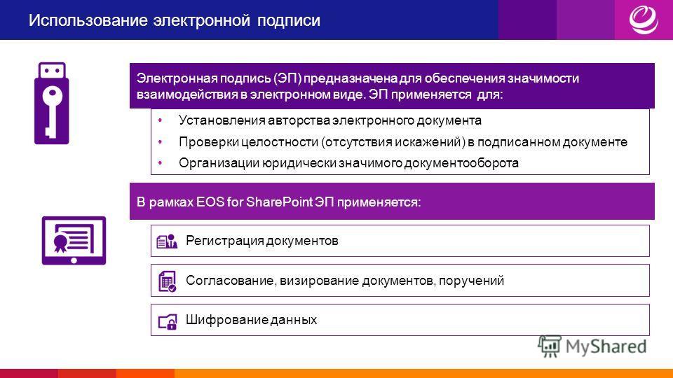 Использование электронной подписи Электронная подпись (ЭП) предназначена для обеспечения значимости взаимодействия в электронном виде. ЭП применяется для: Установления авторства электронного документа Проверки целостности (отсутствия искажений) в под