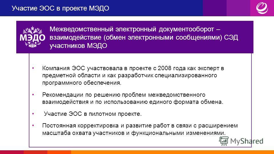Участие ЭОС в проекте МЭДО Компания ЭОС участвовала в проекте с 2008 года как эксперт в предметной области и как разработчик специализированного программного обеспечения. Рекомендации по решению проблем межведомственного взаимодействия и по использов