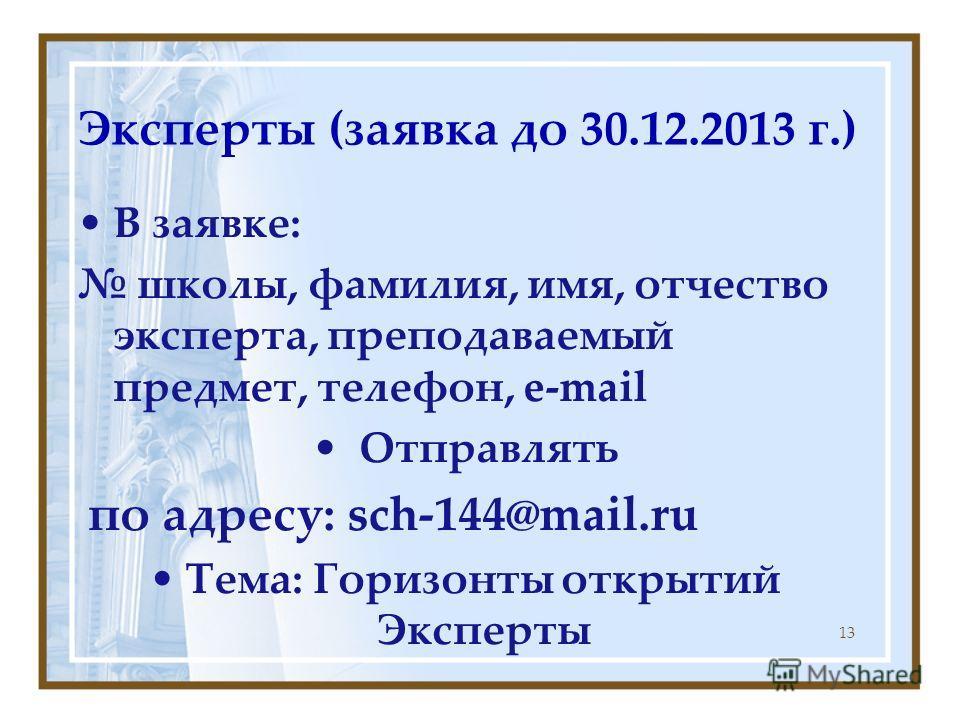 Эксперты (заявка до 30.12.2013 г.) В заявке: школы, фамилия, имя, отчество эксперта, преподаваемый предмет, телефон, e-mail Отправлять по адресу: sch-144@mail.ru Тема: Горизонты открытий Эксперты 13